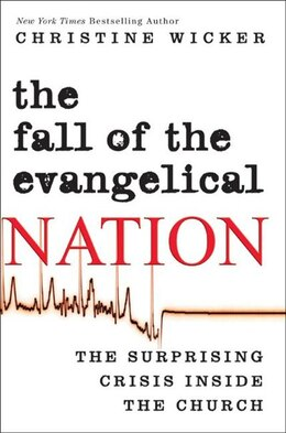 Book The Fall Of The Evangelical Nation: The Surprising Crisis Inside The Church by Christine Wicker