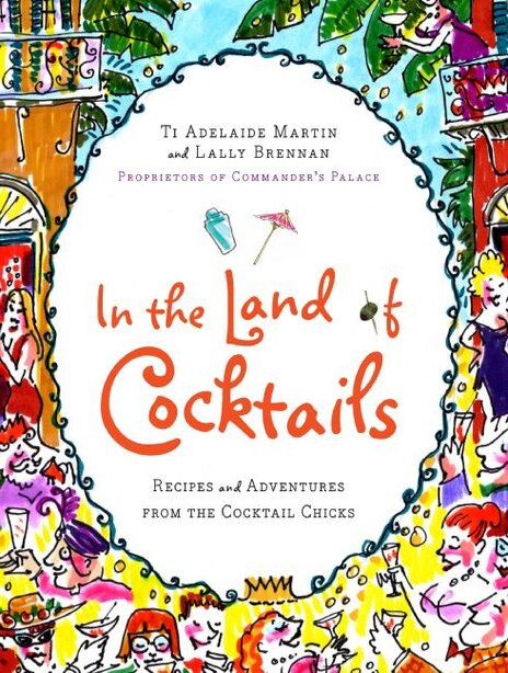 In The Land Of Cocktails: Recipes and Adventures from the Cocktail Chicks by Ti Adelaide Martin