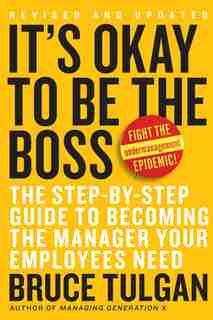 It's Okay To Be The Boss: The Step-by-Step Guide to Becoming the Manager Your Employees Need by Bruce Tulgan