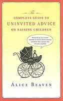 Book The Complete Guide To Uninvited Advice On Raising Children by Alice Beaven