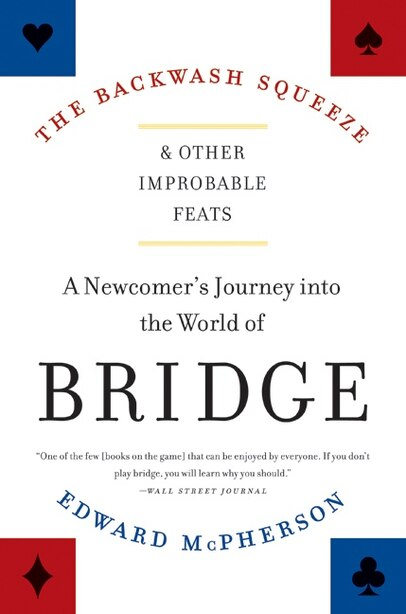 The Backwash Squeeze and Other Improbable Feats: A Newcomer's Journey into the World of Bridge by Edward McPherson