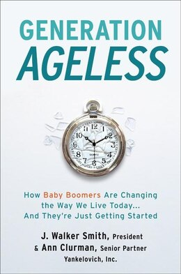 Book Generation Ageless: How Baby Boomers Are Changing The Way We Live Today…and They're… by J. Walker Smith