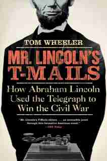 Mr. Lincoln's T-mails: How Abraham Lincoln Used the Telegraph to Win the Civil War by Tom Wheeler