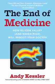 The End of Medicine: How Silicon Valley (and Naked Mice) Will Reboot Your Doctor by Andy Kessler