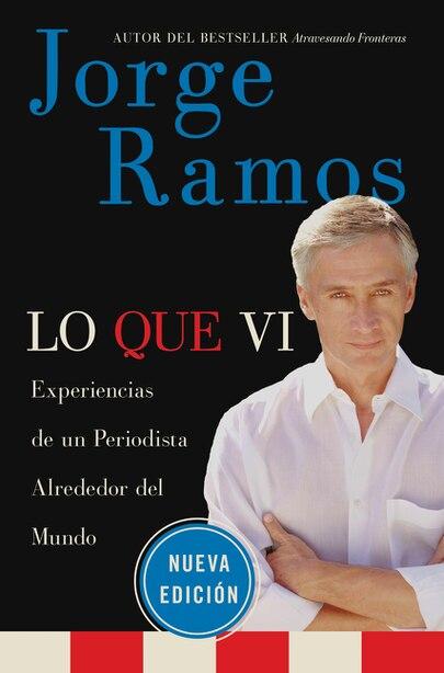 Lo Que Vi / What I've Seen Spa: Experiencias De Un Periodista Alrededor Del Mundo by Jorge Ramos
