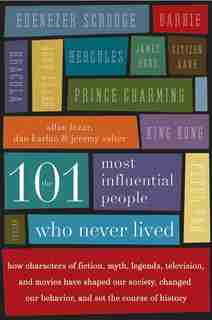 The 101 Most Influential People Who Never Lived: How Characters of Fiction, Myth, Legends, Television, and Movies Have Shaped Our Society, Changed O by Allan Lazar
