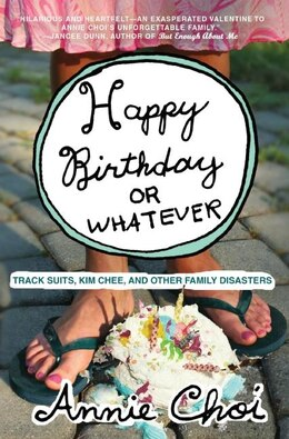 Book Happy Birthday or Whatever: Track Suits, Kim Chee, and Other Family Disasters by Annie Choi