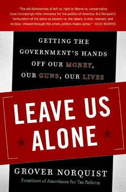 Book Leave Us Alone: Getting the Government's Hands Off Our Money, Our Guns, Our Lives by Grover Norquist