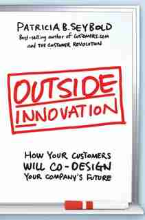 Outside Innovation: How Your Customers Will Co-design Your Company's Future by Patricia B. Seybold