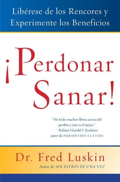 Perdonar Es Sanar!: Liberese De Los Rencores Y Experimente Los Beneficios by Frederic Luskin