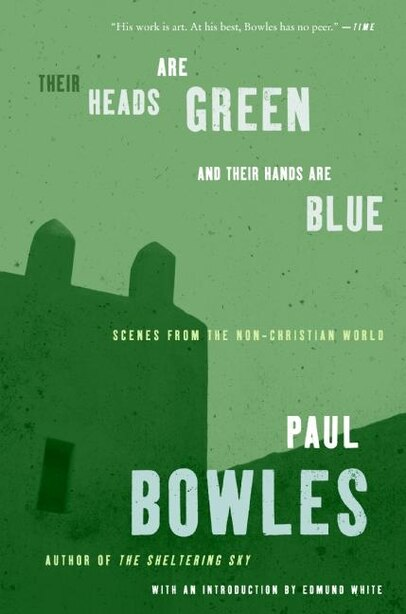 Their Heads Are Green and Their Hands Are Blue: Scenes from the Non-Christian World by Paul Bowles