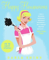 Happy Housewives: I Was a Whining, Miserable, Desperate Housewife--But I Finally Snapped Out of It…
