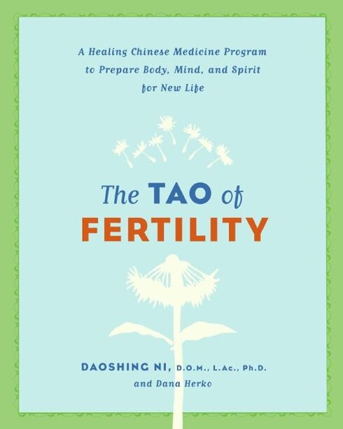 The Tao Of Fertility: A Healing Chinese Medicine Program to Prepare Body, Mind, and Spirit for New Life by Daoshing Ni