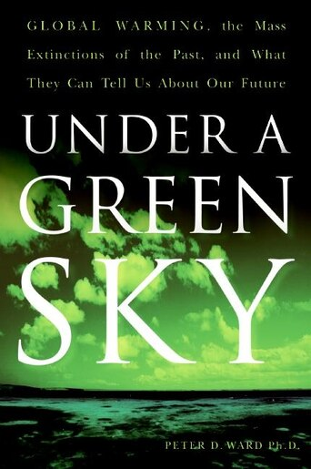 Under A Green Sky: Global Warming, the Mass Extinctions of the Past, and What They Can Tell Us About Our Future by Peter D. Ward