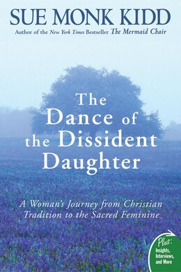 Book The Dance Of The Dissident Daughter: A Woman's Journey from Christian Tradition to the Sacred… by Sue Monk Kidd