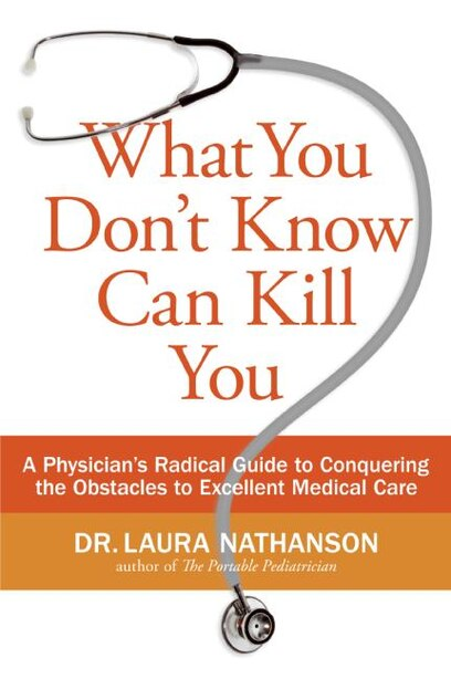 What You Don't Know Can Kill You: A Physician's Radical Guide To Conquering The Obstacles To Excellent Medical Care by Laura W. Nathanson