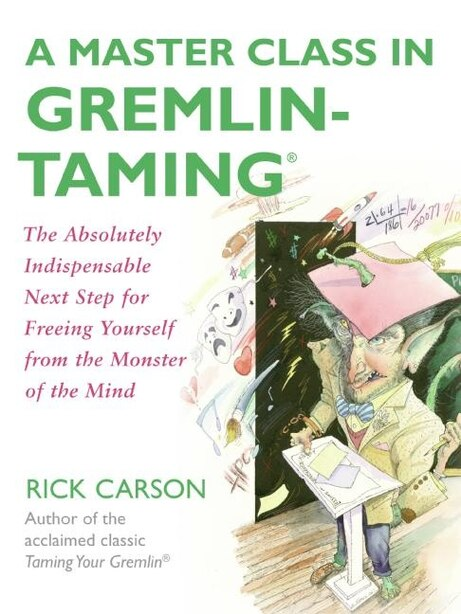 A Master Class In Gremlin-Taming(R): The Absolutely Indispensable Next Step for Freeing Yourself from the Monster of the Mind by Rick Carson