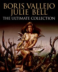 Boris Vallejo And Julie Bell: The Ultimate Collection: The Ultimate Collection