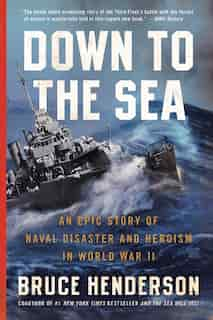 Down to the Sea: An Epic Story of Naval Disaster and Heroism in World War II by Bruce Henderson