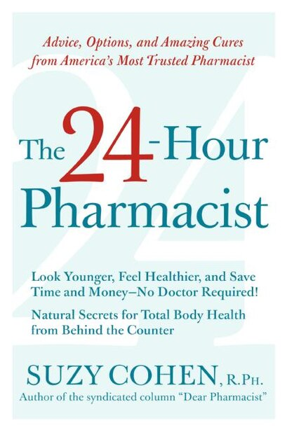 The 24-hour Pharmacist: Advice, Options, and Amazing Cures from America's Most Trusted Pharmacist by Suzy Cohen