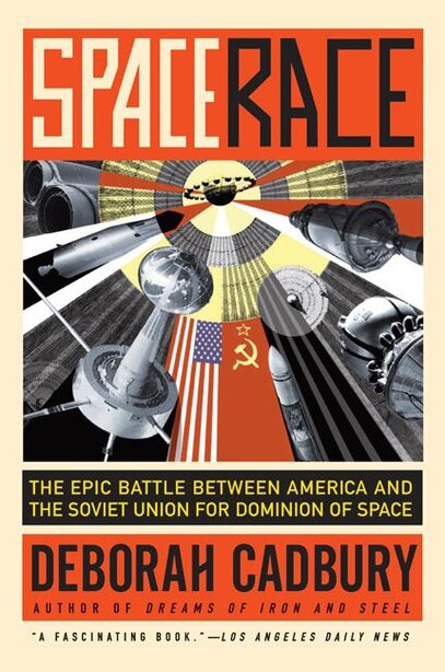 Space Race: The Epic Battle Between America and the Soviet Union for Dominion of Space by Deborah Cadbury