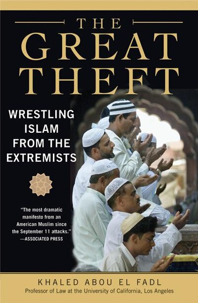 The Great Theft: Wrestling Islam from the Extremists by Khaled M. Abou El Fadl