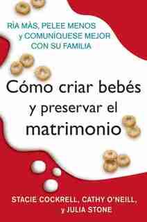 Como Criar Bebes Y Preservar El Matrimonio: Ria mas, pelee menos y comuniquese mejor con su familia by Stacie Cockrell