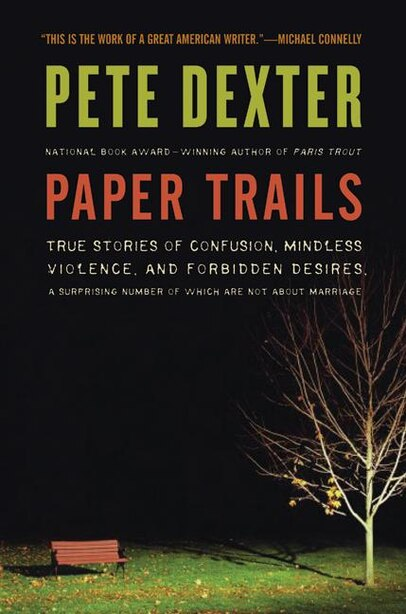 Paper Trails: True Stories of Confusion, Mindless Violence, and Forbidden Desires, a Surprising Number of Which A by Pete Dexter