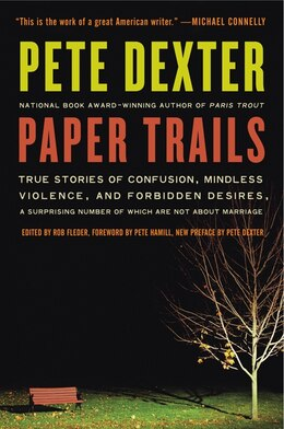 Book Paper Trails: True Stories of Confusion, Mindless Violence, and Forbidden Desires, a Surprising… by Pete Dexter