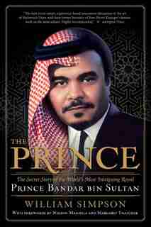 The Prince: The Secret Story of the World's Most Intriguing Royal, Prince Bandar bin Sultan by William Simpson