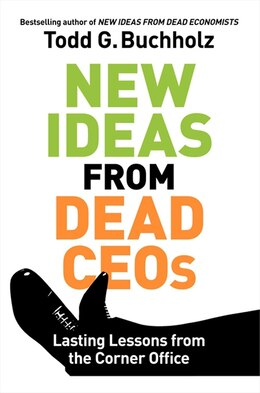 Book New Ideas From Dead Ceos: Lasting Lessons from the Corner Office by Todd G. Buchholz