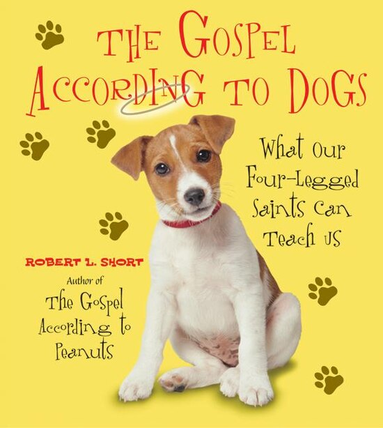 The Gospel According To Dogs: What Our Four-Legged Saints Can Teach Us by Robert L. Short