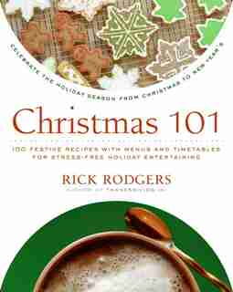 Christmas 101: Celebrate the Holiday Season from Christmas to New Year's by Rick Rodgers