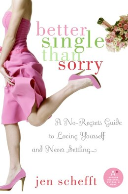 Book Better Single Than Sorry: A No-Regrets Guide to Loving Yourself and Never Settling by Jen Schefft