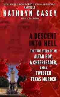 A Descent Into Hell: The True Story of an Altar Boy, a Cheerleader, and a Twisted Texas Murder by Kathryn Casey
