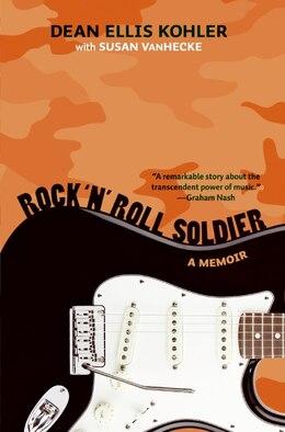 Book Rock 'n' Roll Soldier: A Memoir by Dean Ellis Kohler