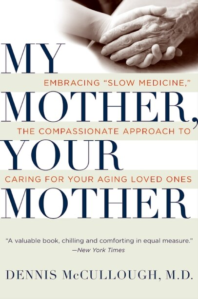 My Mother, Your Mother: Embracing Slow Medicine, the Compassionate Approach to Caring for Your Aging Loved Ones by Dennis McCullough