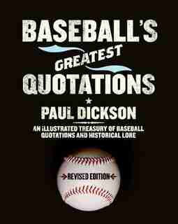 Baseball's Greatest Quotations Rev. Ed.: An Illustrated Treasury of Baseball Quotations and Historical Lore by Paul Dickson