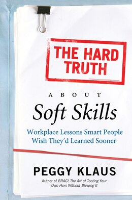 Book The Hard Truth About Soft Skills: Workplace Lessons Smart People Wish They'd Learned Sooner by Peggy Klaus