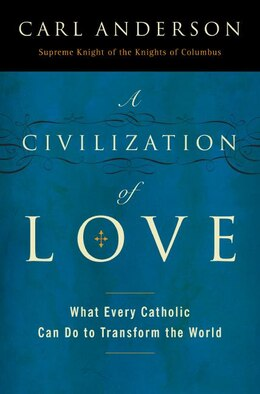 Book A Civilization Of Love: What Every Catholic Can Do to Transform the World by Carl Anderson