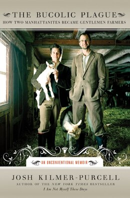 Book The Bucolic Plague: How Two Manhattanites Became Gentlemen Farmers: An Unconventional Memoir by Josh Kilmer-Purcell
