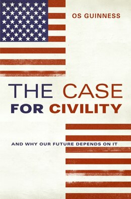 Book The Case For Civility: And Why Our Future Depends on It by Os Guinness