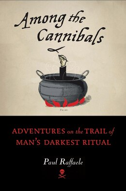 Book Among the Cannibals: Adventures on the Trail of Man's Darkest Ritual by Paul Raffaele