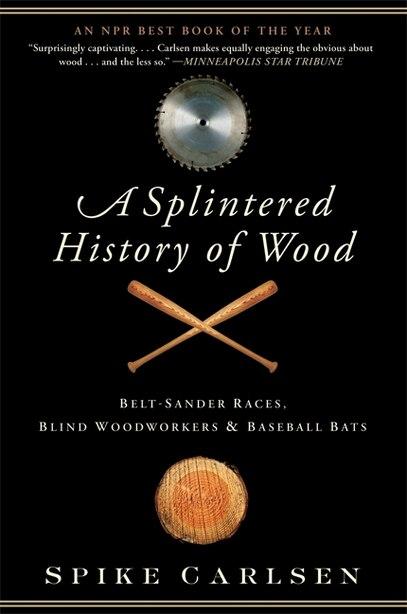 A Splintered History Of Wood: Belt-Sander Races, Blind Woodworkers, and Baseball Bats by Spike Carlsen