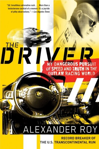 The Driver: My Dangerous Pursuit of Speed and Truth in the Outlaw Racing World by Alexander Roy