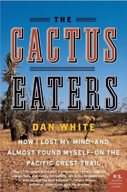The Cactus Eaters: How I Lost My Mind-and Almost Found Myself-on The Pacific Crest Trail by Dan White