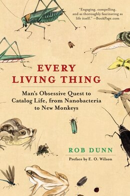 Book Every Living Thing: Man's Obsessive Quest to Catalog Life, from Nanobacteria to New Monkeys by Rob Dunn