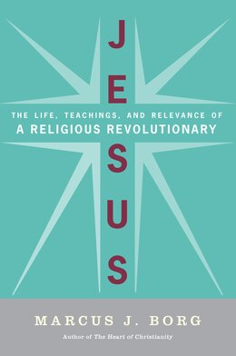 Book Jesus: The Life, Teachings, and Relevance of a Religious Revolutionary by Marcus J. Borg