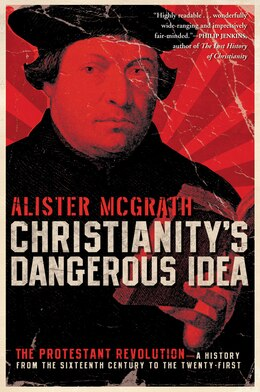 Book Christianity's Dangerous Idea: The Protestant Revolution--A History from the Sixteenth Century to… by Alister McGrath