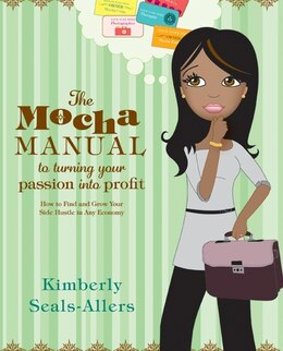 Book The Mocha Manual to Turning Your Passion into Profit: How to Find and Grow Your Side Hustle in Any… by Kimberly Seals-Allers